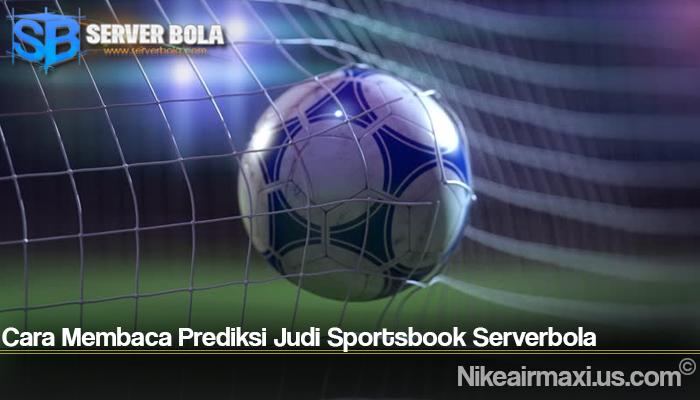 Cara Membaca Prediksi Judi Sportsbook Serverbola