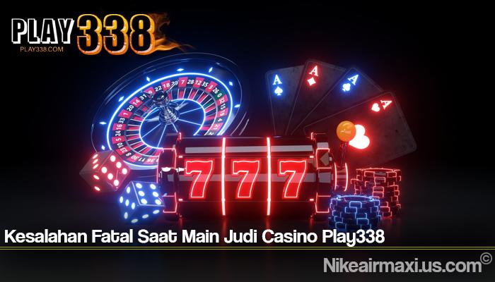 Kesalahan Fatal Saat Main Judi Casino Play338