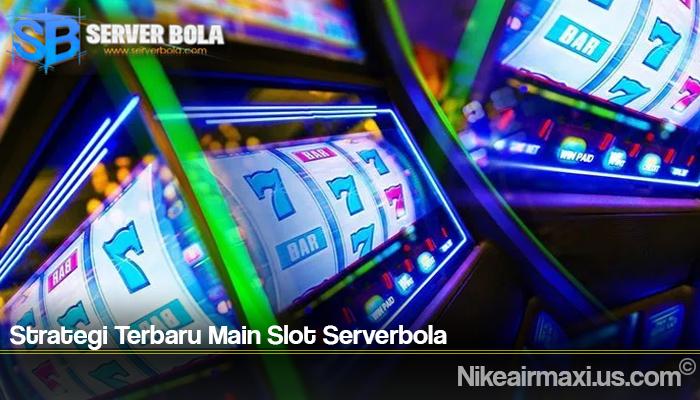 Strategi Terbaru Main Slot Serverbola