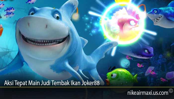 Aksi Tepat Main Judi Tembak Ikan Joker88